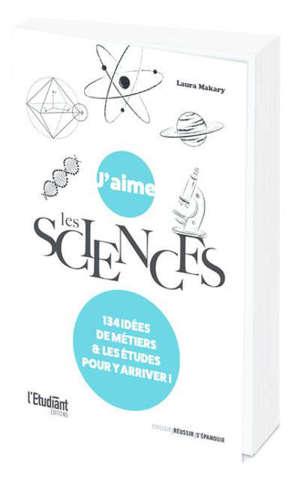 J'aime les sciences : 134 idées de métiers & les études pour y arriver !