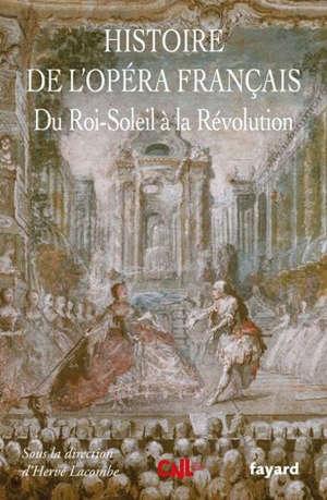 Histoire de l'opéra français. Volume 2, Du Roi-Soleil à la Révolution