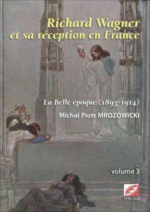 Richard Wagner et sa réception en France. Volume 3, La Belle Epoque (1893-1914)
