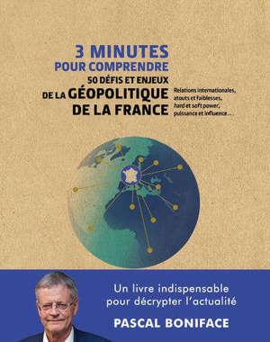 3 minutes pour comprendre 50 défis et enjeux de la géopolitique de la France : relations internatonales, atouts et faiblesses, hard et soft power, puissance et influence...