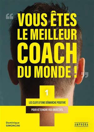 Vous êtes le meilleur coach du monde !. Volume 1, Les clés d'une démarche positive pour atteindre vos objectifs