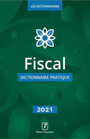 Fiscal : dictionnaire pratique : 2021