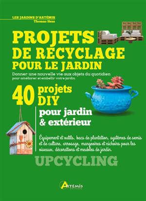 Projets de recyclage pour le jardin : donner une nouvelle vie aux objets du quotidien pour améliorer et embellir votre jardin : 40 projets DIY pour jardin & extérieur