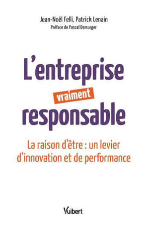 L'entreprise vraiment responsable : la raison d'être : un levier d'innovation et de performance