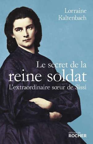 Le secret de la reine soldat : l'extraordinaire soeur de Sissi