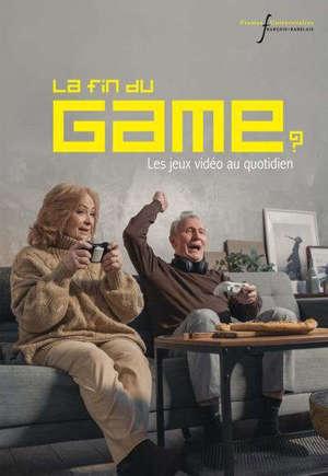 La fin du game ? : les jeux vidéo au quotidien