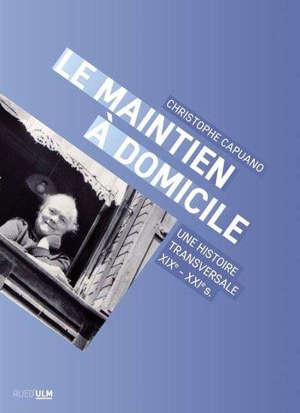 Le maintien à domicile : une histoire transversale (France, XIXe-XXIe s.)