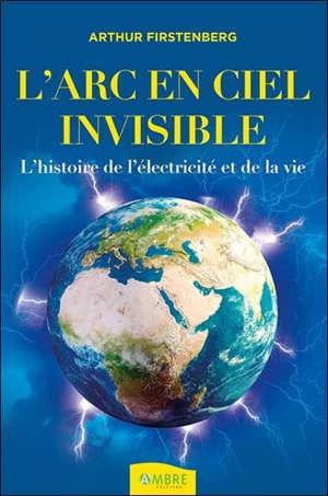 L'arc-en-ciel invisible : l'histoire de l'électricité et de la vie