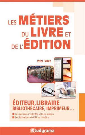 Les métiers du livre et de l'édition : éditeur, libraire, bibliothécaire, imprimeur... : 2021-2022