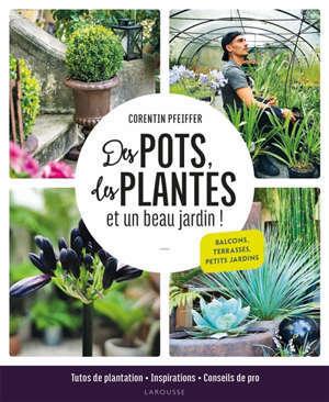 Des pots, des plantes et un beau jardin ! : balcons, terrasses, petits jardins