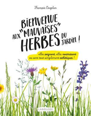 Bienvenue aux mauvaises herbes du jardin ! : elles soignent, elles nourrissent ou sont tout simplement esthétiques !