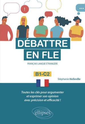 Débattre en FLE, français langue étrangère : B1-C2 : toutes les clés pour argumenter et exprimer son opinion avec précision et efficacité !