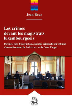 Les crimes devant les magistrats luxembourgeois : parquet, juge d'instruction, chambre criminelle du tribunal d'arrondissement de Diekirch et de la cour d'appel