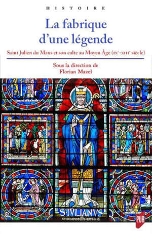 La fabrique d'une légende : saint Julien du Mans et son culte au Moyen Age (IXe-XIIIe siècle)