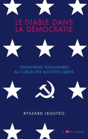 Le diable dans la démocratie : tentations totalitaires au coeur des sociétés libres