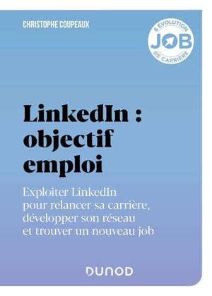 LinkedIn : objectif emploi : exploiter LinkedIn pour relancer sa carrière, développer son réseau et trouver un nouveau job