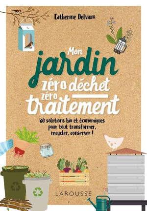 Mon jardin zéro déchet, zéro traitement : 80 solutions bio et économiques pour tout transformer, recycler, conserver !