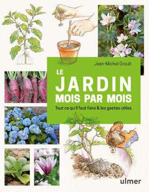 Le jardin mois par mois : tout ce qu'il faut faire & les gestes utiles