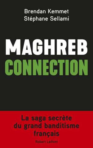 Maghreb connection : la saga secrète du grand banditisme français