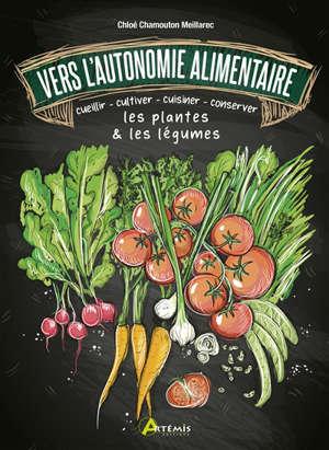 Vers l'autonomine alimentaire : cueillir, cultiver, cuisiner, conserver les plantes & les légumes
