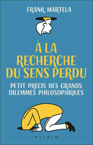 A la recherche du sens perdu : petit précis des grands dilemmes philosophiques