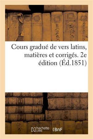 Cours gradué de vers latins, matières et corrigés. 2e édition à l'usage des classes de grammaire, d'humanités et de rhétorique