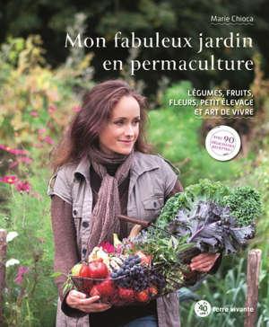 Mon fabuleux jardin en permaculture : légumes, fruits, fleurs, petit élevage et art de vivre