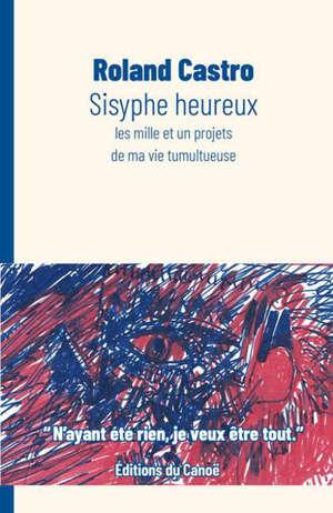 Sisyphe heureux : les mille et un projets de ma vie tumultueuse