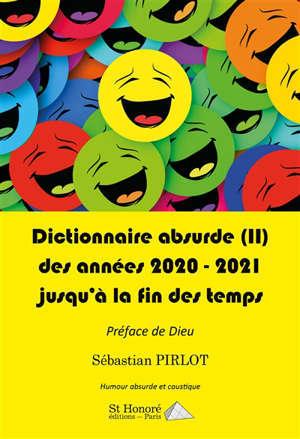 Dictionnaire absurde. Volume 2, Des années 2020-2021 jusqu'à la fin des temps : humour absurde et caustique