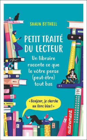 Petit traité du lecteur : un libraire raconte ce que le vôtre pense (peut-être) tout bas