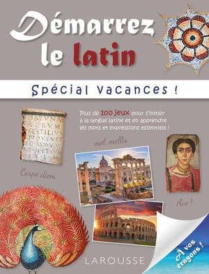 Démarrez le latin : spécial vacances ! : plus de 100 jeux pour s'initier à la langue latine et en apprendre les mots et expressions essentiels !