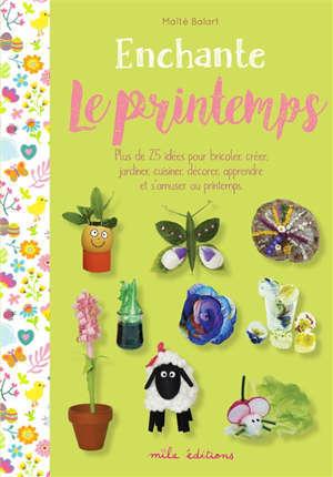 Enchante le printemps : plus de 25 idées pour bricoler, créer, jardiner, cuisiner, décorer, apprendre et s'amuser au printemps