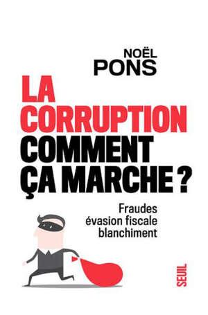 La corruption, comment ça marche ? : fraudes, évasion fiscale, blanchiment