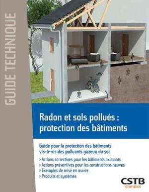 Radon et sols pollués : protection des bâtiments : guide pour la protection des bâtiments vis-à-vis des polluants gazeux du sol