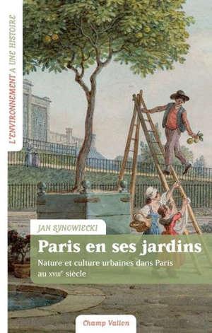 Paris en ses jardins : nature et culture urbaines dans Paris au XVIIIe siècle