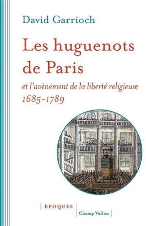Les huguenots de Paris et l'avènement de la liberté religieuse : 1685-1789