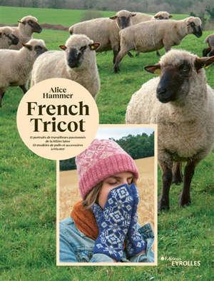 French tricot : 11 portraits de travailleurs passionnés de la filière laine, 10 modèles de pulls et accessoires à tricoter