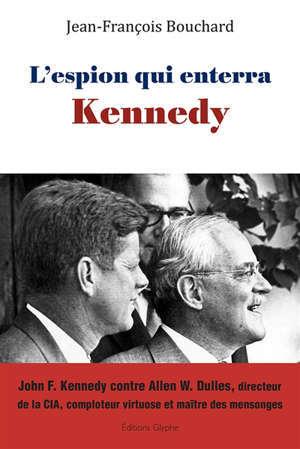 L'espion qui enterra Kennedy : John F. Kennedy contre Allen W. Dulles, directeur de la CIA, comploteur virtuose et maître des mensonges