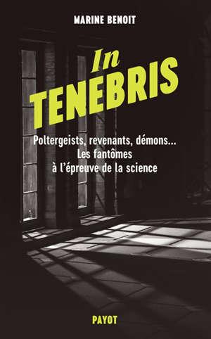 In tenebris : poltergeists, revenants, démons... les fantômes à l'épreuve de la science