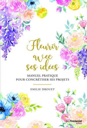 Fleurir avec ses idées : manuel pratique pour concrétiser ses projets