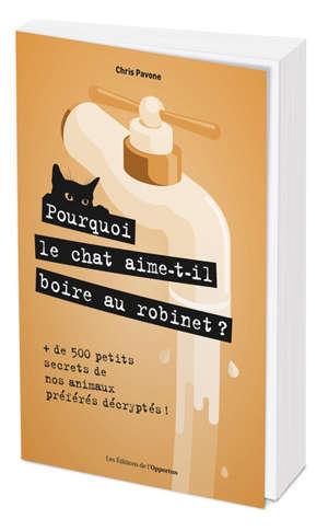 Pourquoi le chat aime-t-il boire au robinet ? : + de 500 petits secrets de nos animaux préférés décryptés