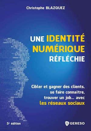 Une identité numérique réfléchie : cibler et gagner des clients, se faire connaître, trouver un job... avec les réseaux sociaux