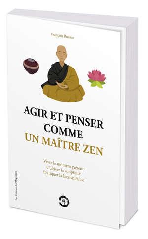 Agir et penser comme un maître zen : vivre le moment présent, cultiver la simplicité, pratiquer la bienveillance