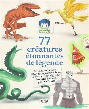 77 créatures étonnantes de légende : bêtes monstrueuses, effrayantes, incroyables... : le bestiaire des légendes insolites raconté par Doc Seven