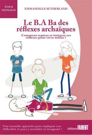 Le b.a.-ba des réflexes archaïques : comment repérer et intégrer ses réflexes pour vivre mieux
