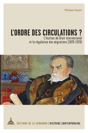 L'ordre des circulations ? : l'Institut de droit international et la régulation des migrations (1870-1920)