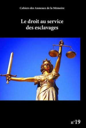 Cahiers des Anneaux de la mémoire. n° 19, Le droit au service des esclavages