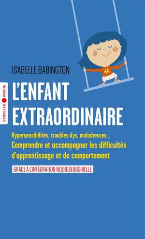 L'enfant extraordinaire : hypersensibilités, troubles dys, maladresses... : comprendre et accompagner les difficultés d'apprentissage et de comportement grâce à l'intégration neurosensorielle