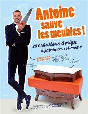 Antoine sauve les meubles ! : 25 créations design à fabriquer soi-même