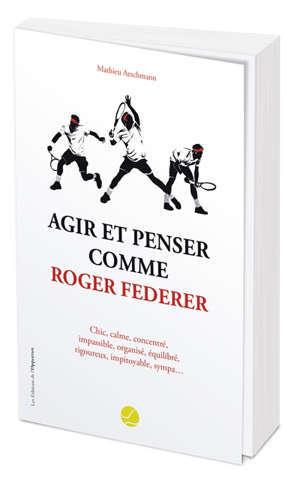 Agir et penser comme Roger Federer : chic, calme, concentré, impassible, organisé, équilibré, rigoureux, impitoyable, sympa...